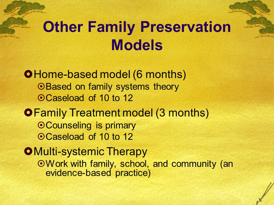 Other Family Preservation Models  Home-based model (6 months)  Based on family systems theory  Caseload of 10 to 12  Family Treatment model (3 months)  Counseling is primary  Caseload of 10 to 12  Multi-systemic Therapy  Work with family, school, and community (an evidence-based practice)