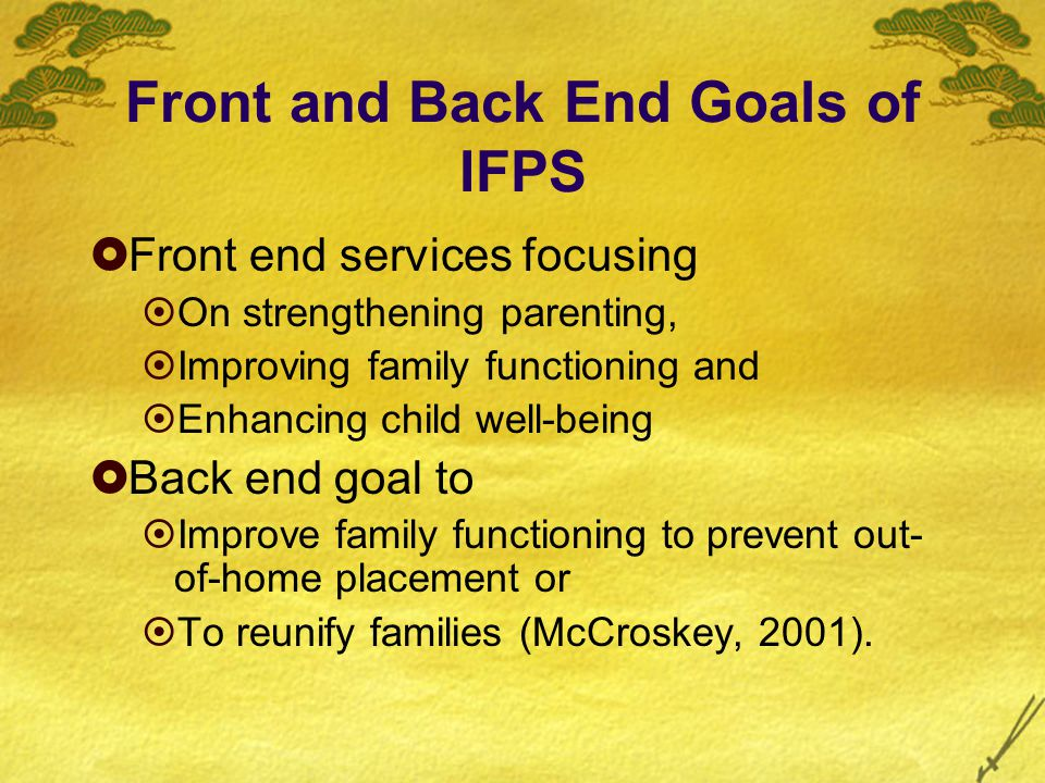 Front and Back End Goals of IFPS  Front end services focusing  On strengthening parenting,  Improving family functioning and  Enhancing child well-being  Back end goal to  Improve family functioning to prevent out- of-home placement or  To reunify families (McCroskey, 2001).