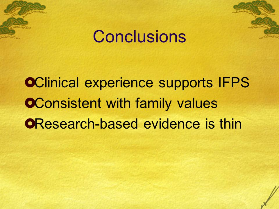 Conclusions  Clinical experience supports IFPS  Consistent with family values  Research-based evidence is thin