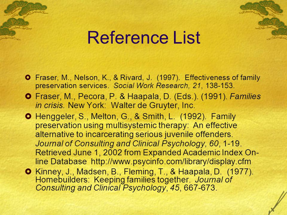 Reference List  Fraser, M., Nelson, K., & Rivard, J. (1997). Effectiveness of family preservation services. Social Work Research, 21, 138-153.  Fras