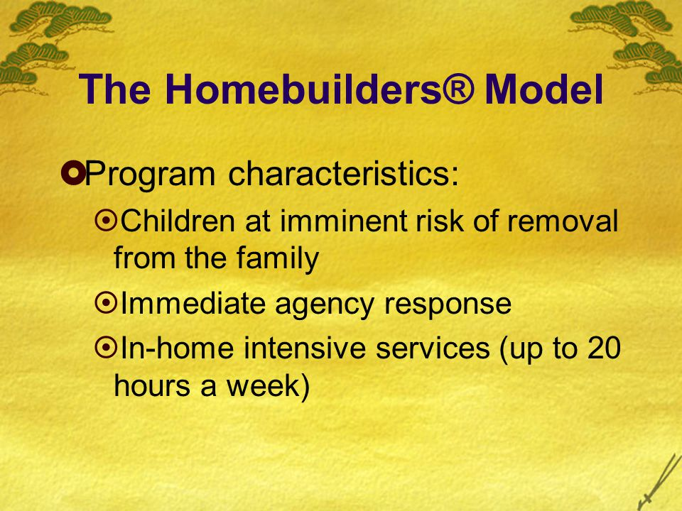 The Homebuilders® Model  Program characteristics:  Children at imminent risk of removal from the family  Immediate agency response  In-home intensive services (up to 20 hours a week)