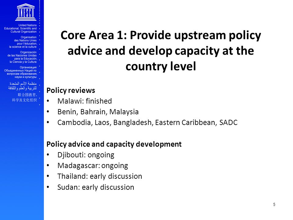 5 Core Area 1: Provide upstream policy advice and develop capacity at the country level Policy reviews Malawi: finished Benin, Bahrain, Malaysia Cambodia, Laos, Bangladesh, Eastern Caribbean, SADC Policy advice and capacity development Djibouti: ongoing Madagascar: ongoing Thailand: early discussion Sudan: early discussion