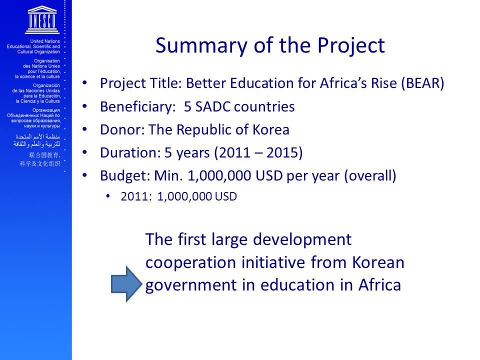 Summary of the Project Project Title: Better Education for Africa's Rise (BEAR) Beneficiary: 5 SADC countries Donor: The Republic of Korea Duration: 5 years (2011 – 2015) Budget: Min.