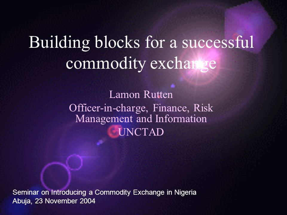 Building blocks for a successful commodity exchange Lamon Rutten Officer-in-charge, Finance, Risk Management and Information UNCTAD Seminar on Introducing a Commodity Exchange in Nigeria Abuja, 23 November 2004