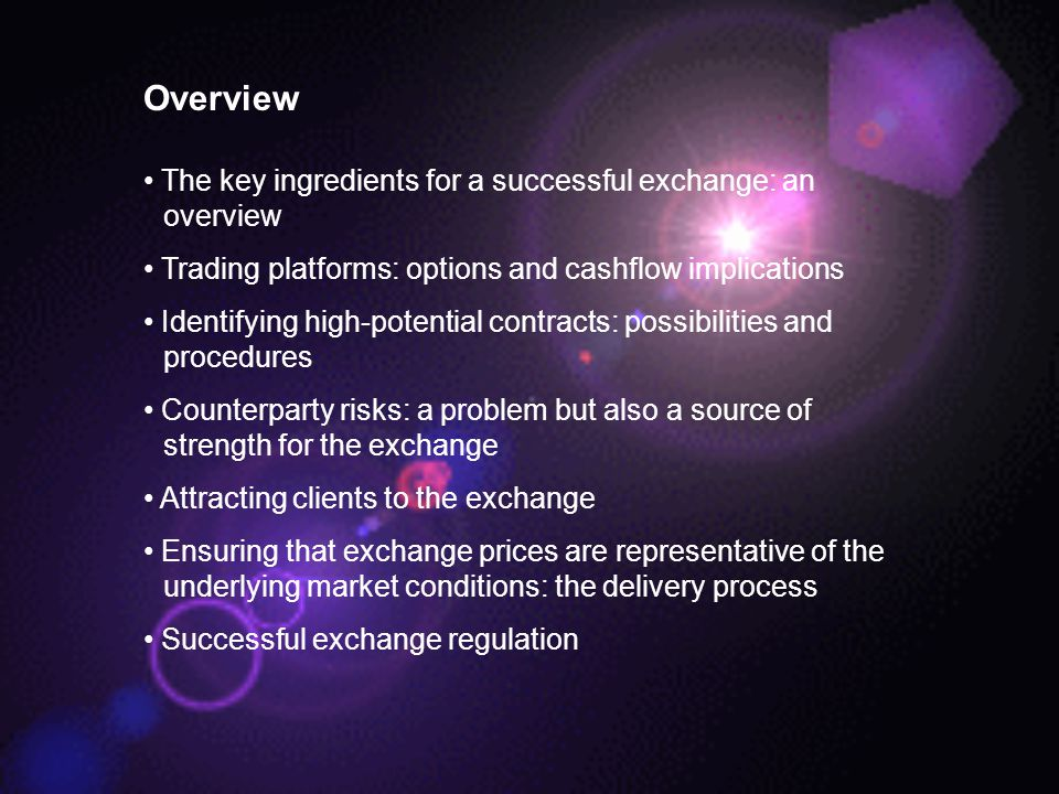 Overview The key ingredients for a successful exchange: an overview Trading platforms: options and cashflow implications Identifying high-potential contracts: possibilities and procedures Counterparty risks: a problem but also a source of strength for the exchange Attracting clients to the exchange Ensuring that exchange prices are representative of the underlying market conditions: the delivery process Successful exchange regulation