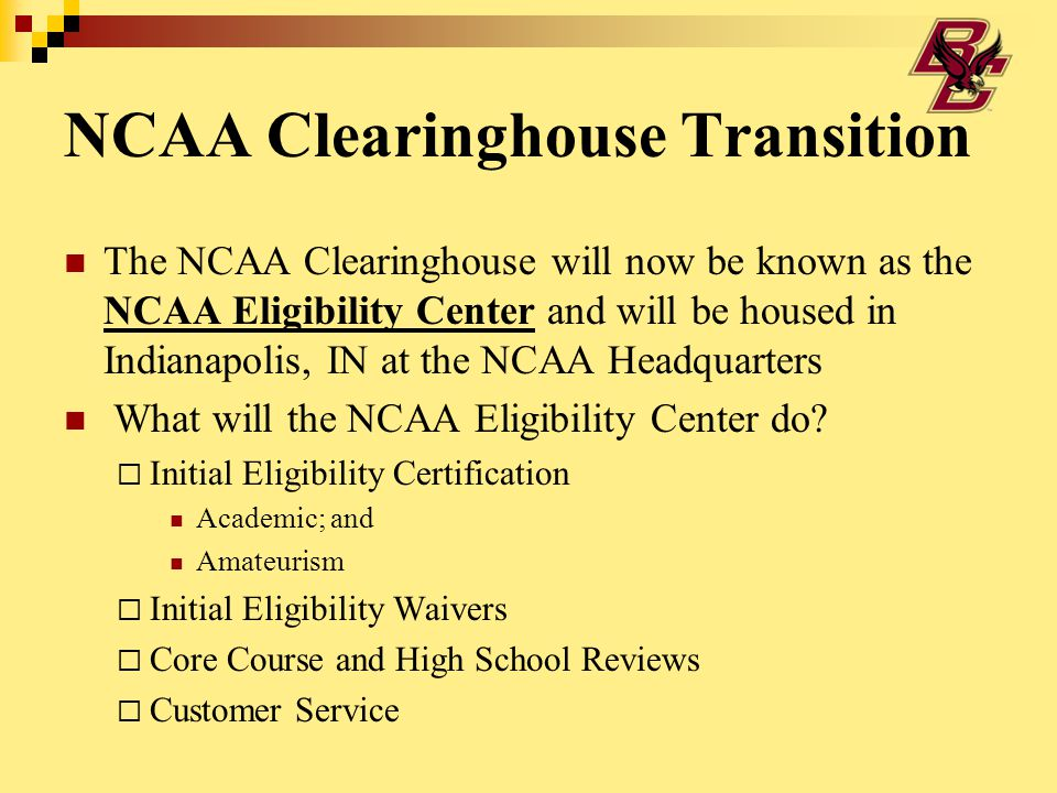 NCAA Clearinghouse Transition The NCAA Clearinghouse will now be known as the NCAA Eligibility Center and will be housed in Indianapolis, IN at the NCAA Headquarters What will the NCAA Eligibility Center do.