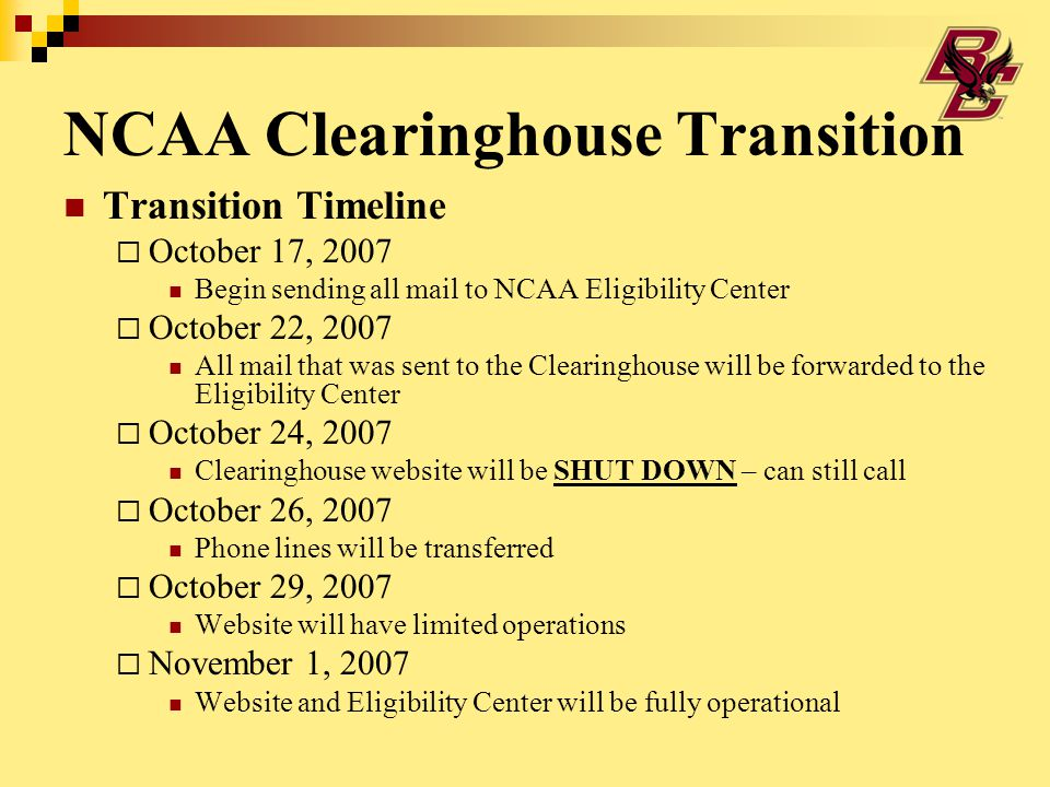 NCAA Clearinghouse Transition Transition Timeline  October 17, 2007 Begin sending all mail to NCAA Eligibility Center  October 22, 2007 All mail that was sent to the Clearinghouse will be forwarded to the Eligibility Center  October 24, 2007 Clearinghouse website will be SHUT DOWN – can still call  October 26, 2007 Phone lines will be transferred  October 29, 2007 Website will have limited operations  November 1, 2007 Website and Eligibility Center will be fully operational