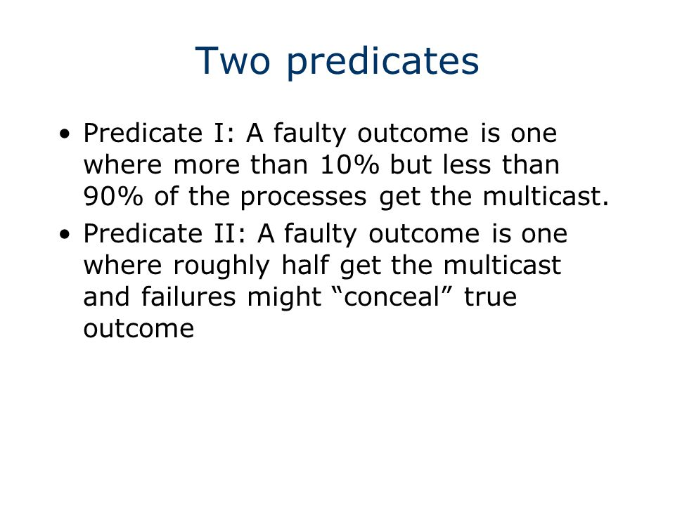 Two predicates Predicate I: A faulty outcome is one where more than 10% but less than 90% of the processes get the multicast.