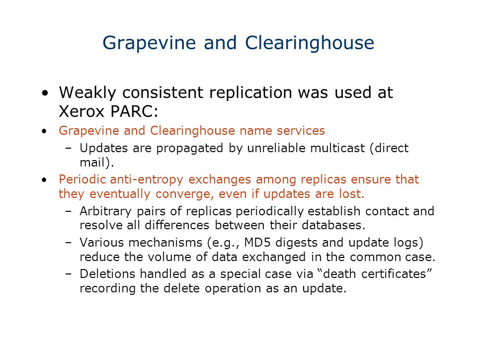 Grapevine and Clearinghouse Weakly consistent replication was used at Xerox PARC: Grapevine and Clearinghouse name services –Updates are propagated by unreliable multicast (direct mail).