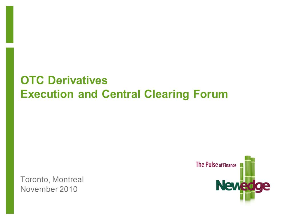 Toronto, Montreal November 2010 OTC Derivatives Execution and Central Clearing Forum
