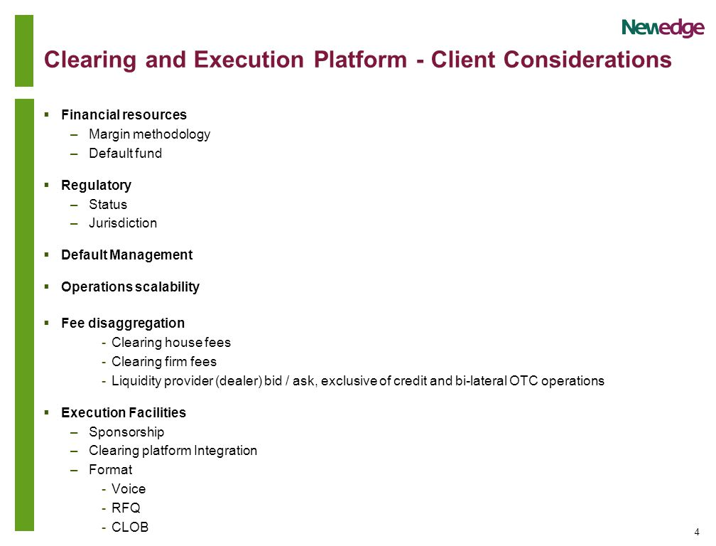 4 Clearing and Execution Platform - Client Considerations  Financial resources –Margin methodology –Default fund  Regulatory –Status –Jurisdiction  Default Management  Operations scalability  Fee disaggregation -Clearing house fees -Clearing firm fees -Liquidity provider (dealer) bid / ask, exclusive of credit and bi-lateral OTC operations  Execution Facilities –Sponsorship –Clearing platform Integration –Format -Voice -RFQ -CLOB