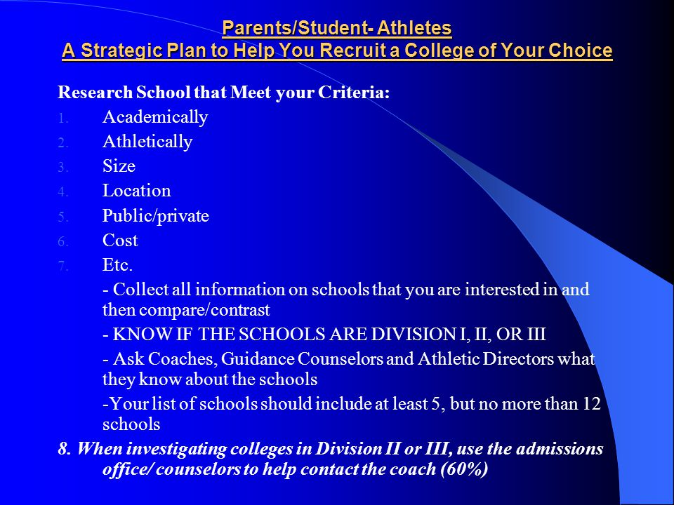 Parents/Student- Athletes A Strategic Plan to Help You Recruit a College of Your Choice Research School that Meet your Criteria: 1.