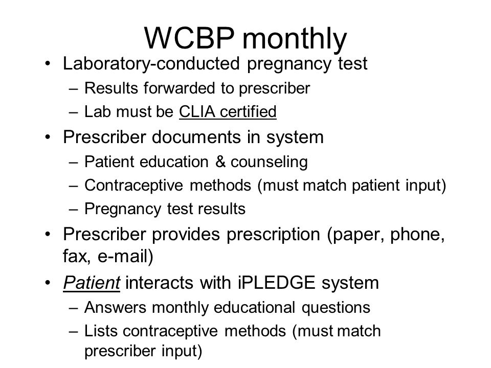WCBP Pre-Treatment Screening pregnancy test in prescriber's office Prescriber documents in system –Patient registration –Informed consent form(s) completed –Patient education and counseling –Contraceptive methods discussed with patient –Date of negative screening pregnancy test (only time office test is okay) Initiate or continue appropriate contraception