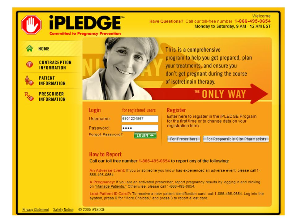 Transition Plan (cont.) November 1 to December 31, 2005 Explanatory leaflet for prescribers and pharmacists to distribute to patients –Announces the launch of iPLEDGE –Encourages patients to talk to their physician –Provides information about iPLEDGE