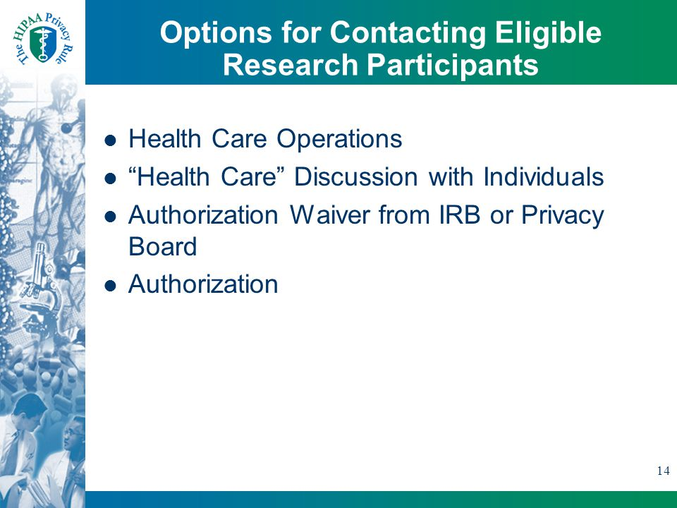 14 Options for Contacting Eligible Research Participants Health Care Operations Health Care Discussion with Individuals Authorization Waiver from IRB or Privacy Board Authorization