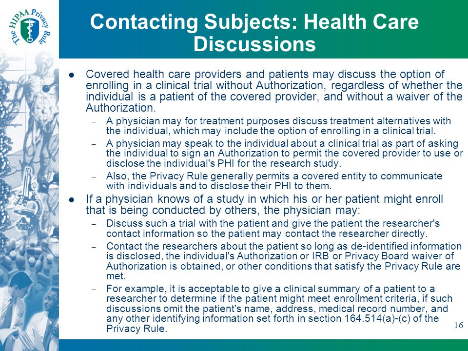 16 Contacting Subjects: Health Care Discussions Covered health care providers and patients may discuss the option of enrolling in a clinical trial without Authorization, regardless of whether the individual is a patient of the covered provider, and without a waiver of the Authorization.