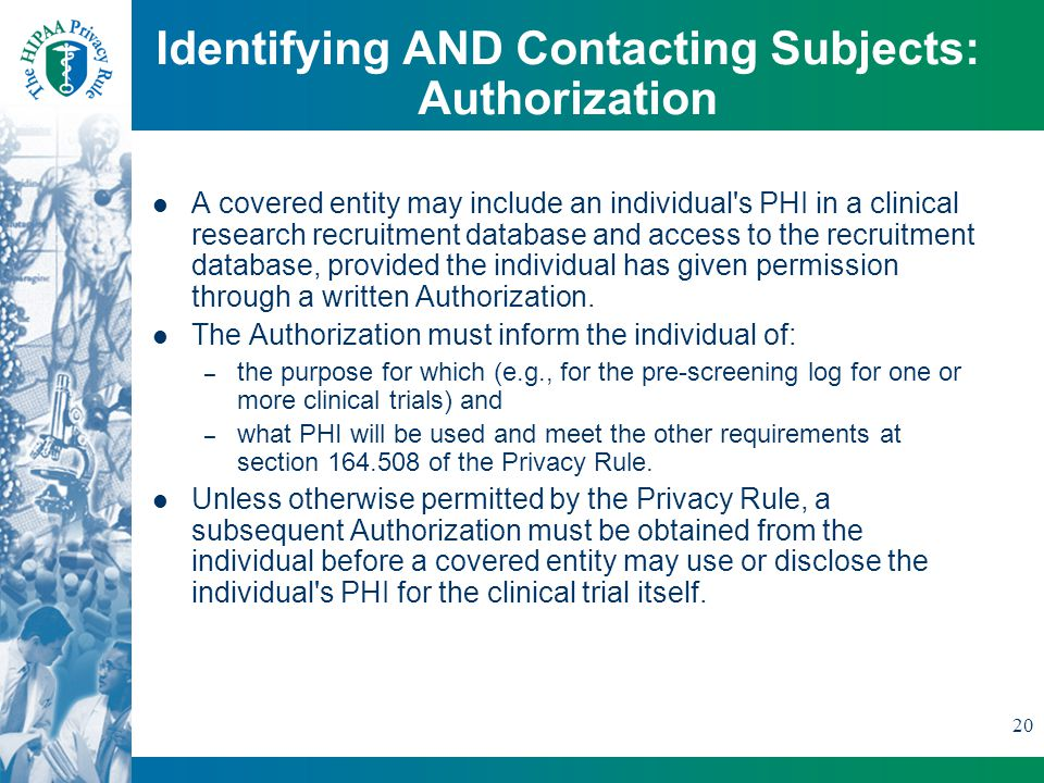 20 Identifying AND Contacting Subjects: Authorization A covered entity may include an individual s PHI in a clinical research recruitment database and access to the recruitment database, provided the individual has given permission through a written Authorization.