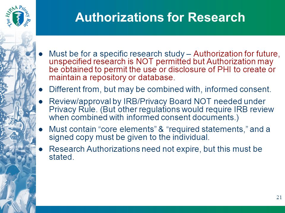 21 Authorizations for Research Must be for a specific research study – Authorization for future, unspecified research is NOT permitted but Authorization may be obtained to permit the use or disclosure of PHI to create or maintain a repository or database.