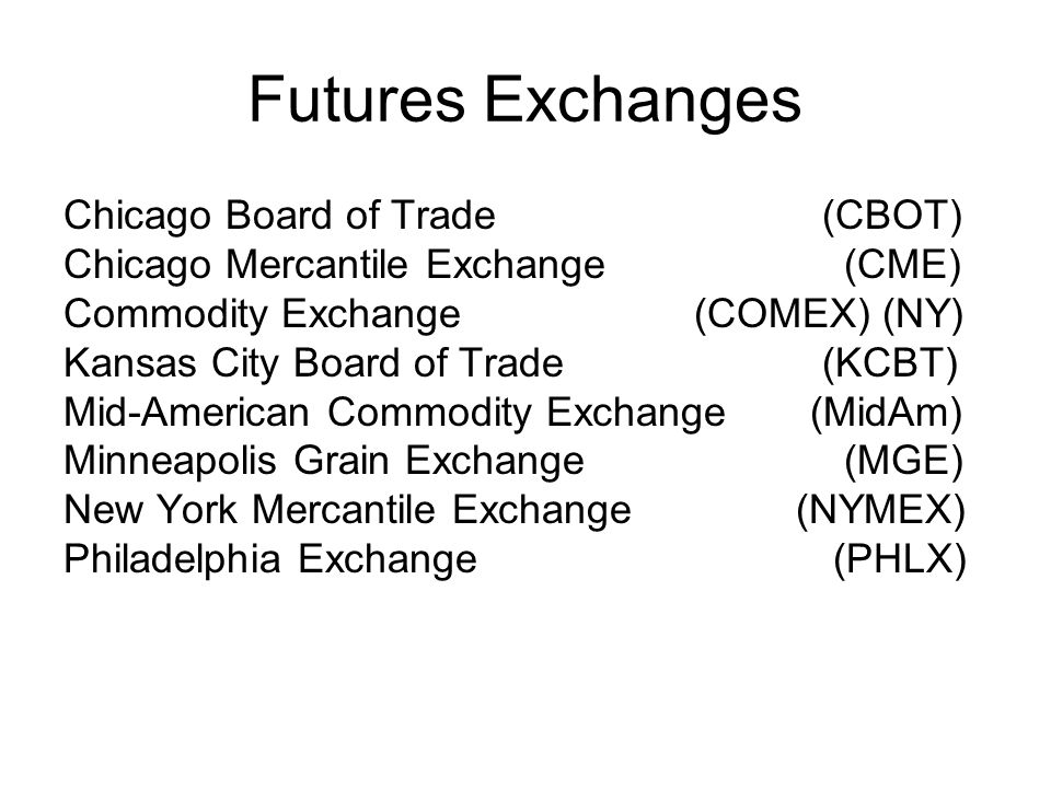 Futures Exchanges Chicago Board of Trade (CBOT) Chicago Mercantile Exchange (CME) Commodity Exchange(COMEX) (NY) Kansas City Board of Trade (KCBT) Mid ‑ American Commodity Exchange (MidAm) Minneapolis Grain Exchange (MGE) New York Mercantile Exchange (NYMEX) Philadelphia Exchange (PHLX)