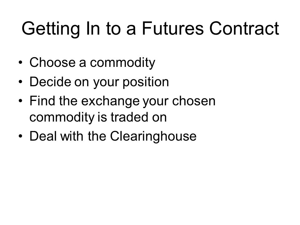Getting In to a Futures Contract Choose a commodity Decide on your position Find the exchange your chosen commodity is traded on Deal with the Clearin