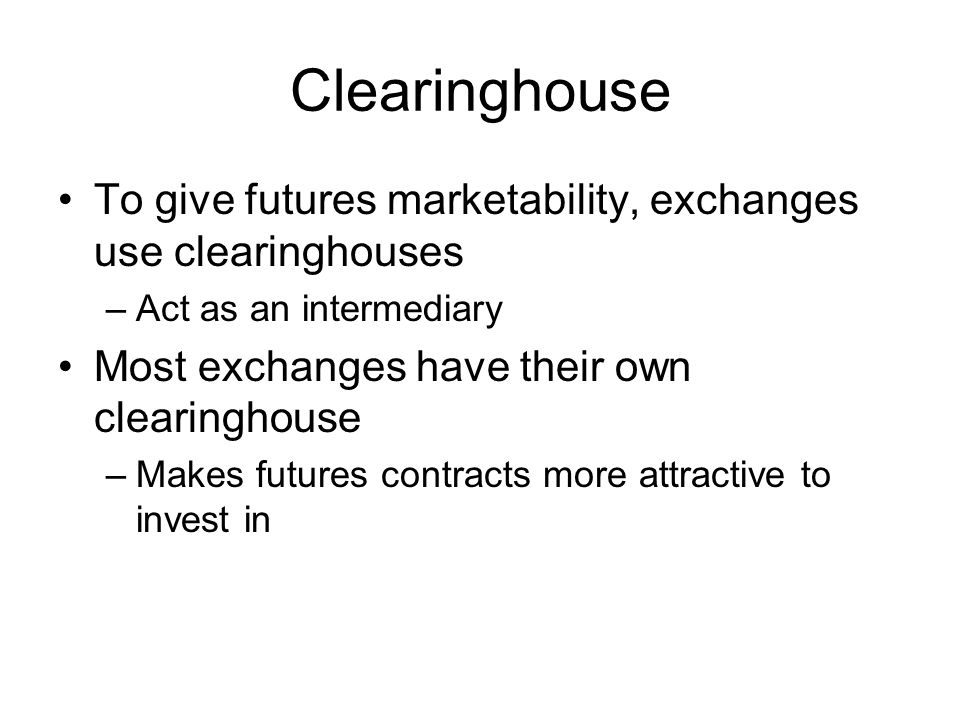 Clearinghouse To give futures marketability, exchanges use clearinghouses –Act as an intermediary Most exchanges have their own clearinghouse –Makes f