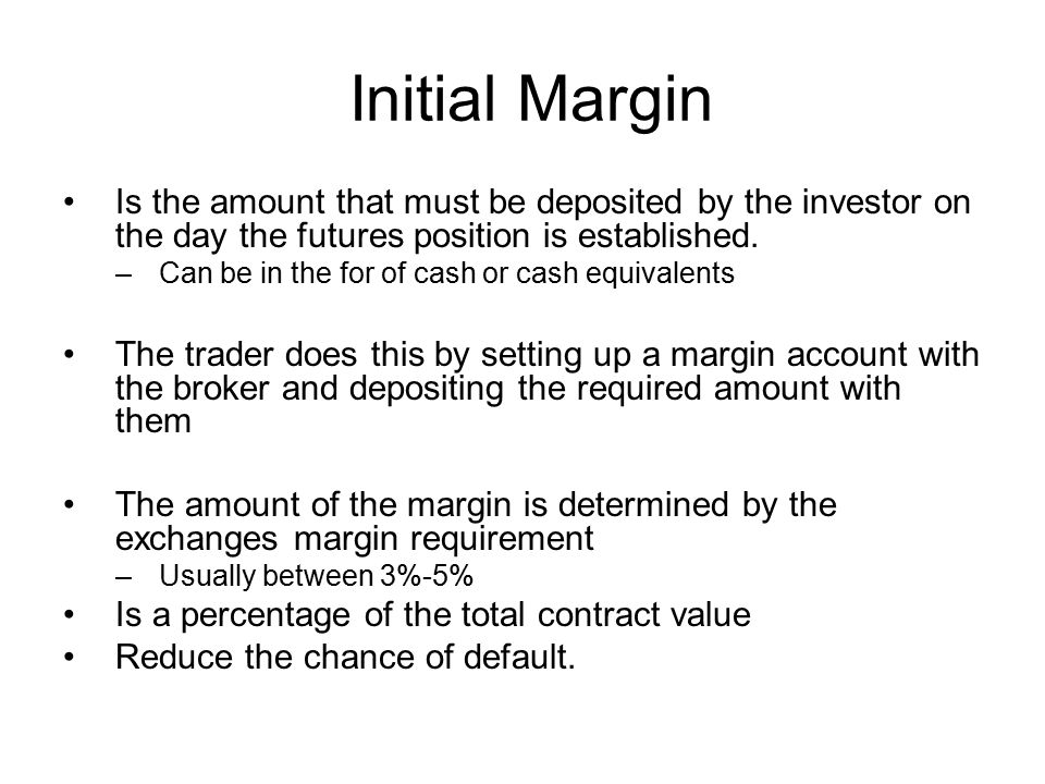 Initial Margin Is the amount that must be deposited by the investor on the day the futures position is established. –Can be in the for of cash or cash