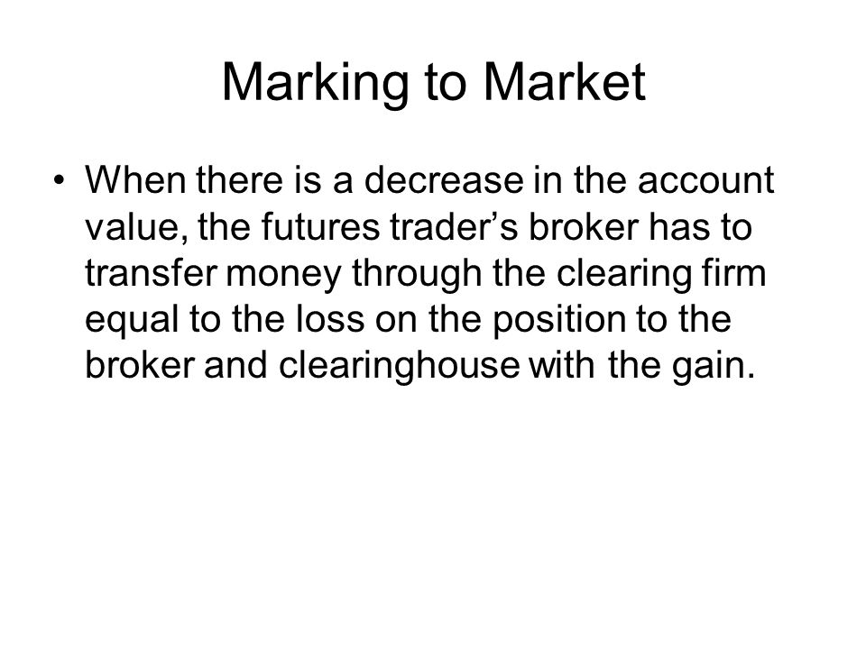 Marking to Market When there is a decrease in the account value, the futures trader's broker has to transfer money through the clearing firm equal to the loss on the position to the broker and clearinghouse with the gain.