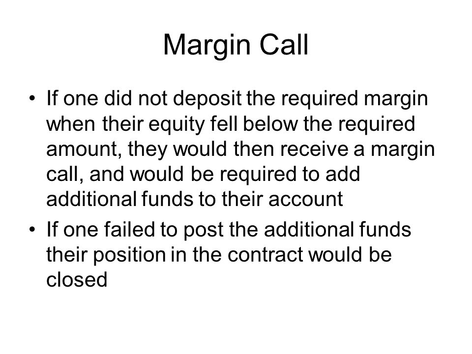 Margin Call If one did not deposit the required margin when their equity fell below the required amount, they would then receive a margin call, and would be required to add additional funds to their account If one failed to post the additional funds their position in the contract would be closed