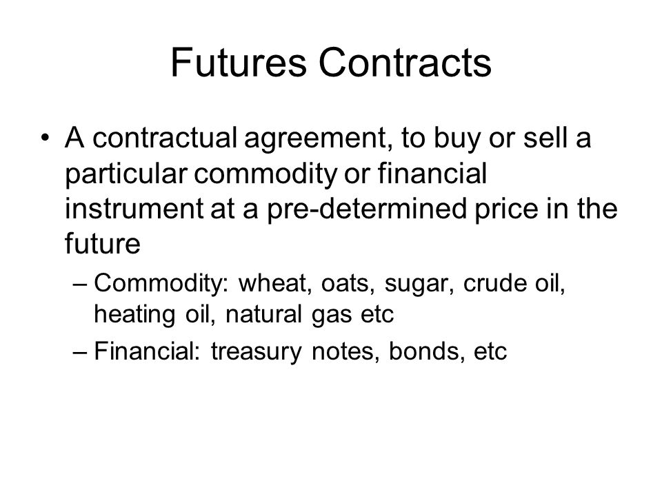 Futures Contracts A contractual agreement, to buy or sell a particular commodity or financial instrument at a pre-determined price in the future –Commodity: wheat, oats, sugar, crude oil, heating oil, natural gas etc –Financial: treasury notes, bonds, etc