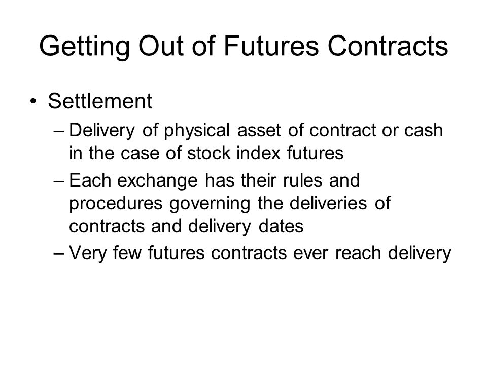 Getting Out of Futures Contracts Settlement –Delivery of physical asset of contract or cash in the case of stock index futures –Each exchange has their rules and procedures governing the deliveries of contracts and delivery dates –Very few futures contracts ever reach delivery