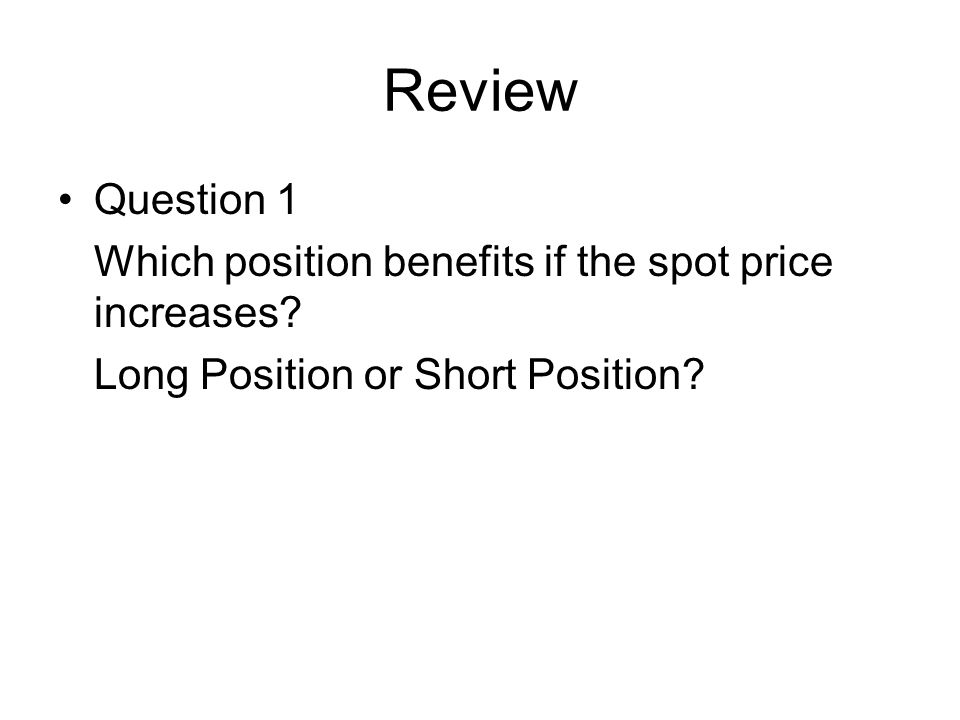 Review Question 1 Which position benefits if the spot price increases? Long Position or Short Position?