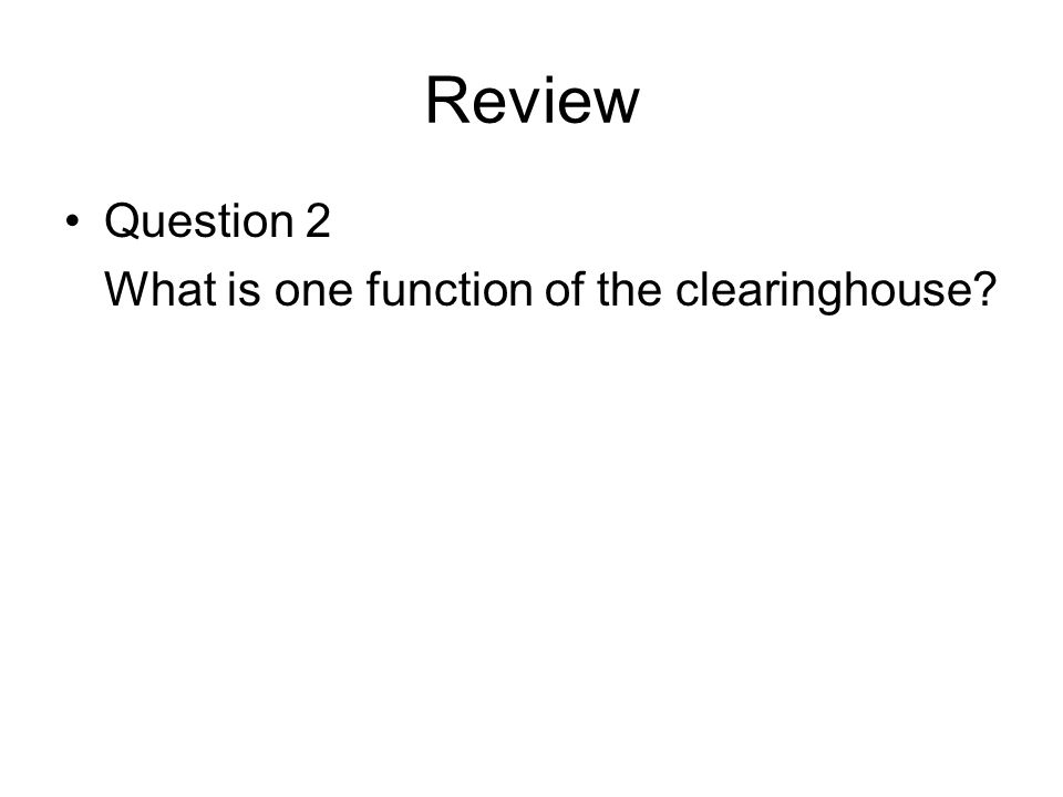 Review Question 2 What is one function of the clearinghouse