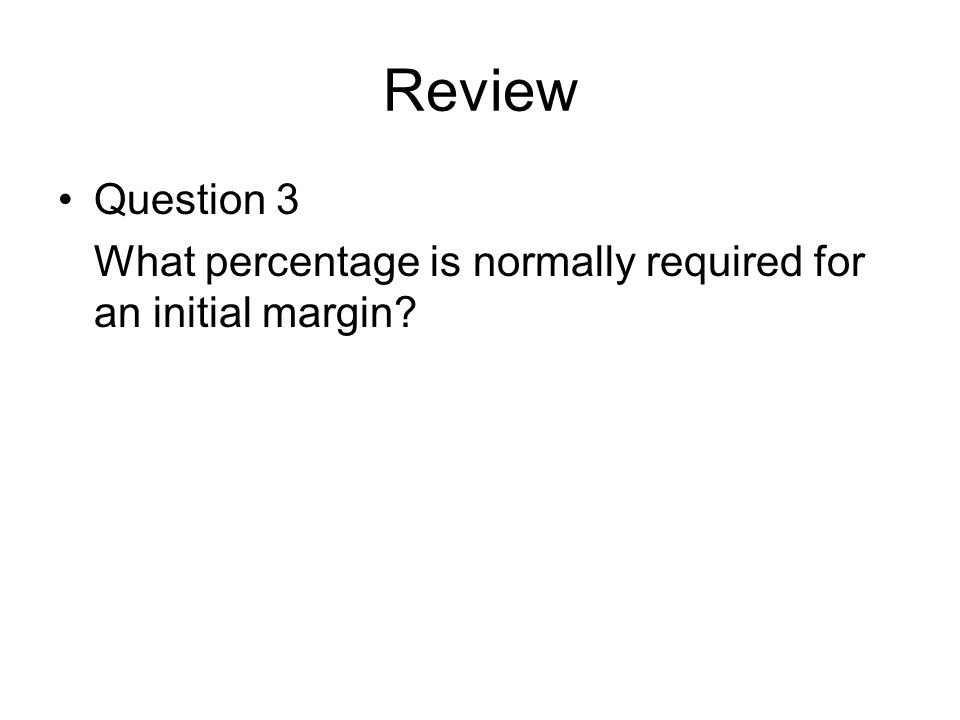 Review Question 3 What percentage is normally required for an initial margin?