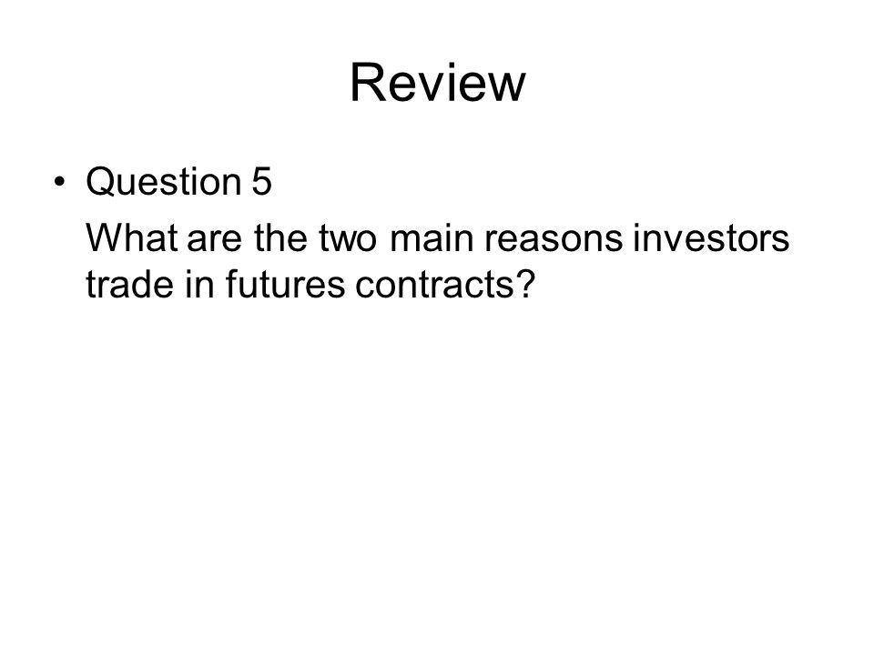 Review Question 5 What are the two main reasons investors trade in futures contracts