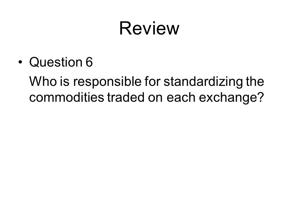 Review Question 6 Who is responsible for standardizing the commodities traded on each exchange?