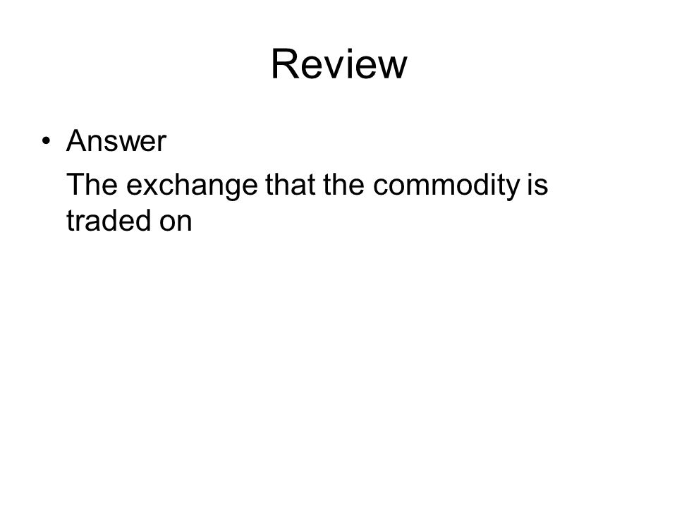 Review Answer The exchange that the commodity is traded on