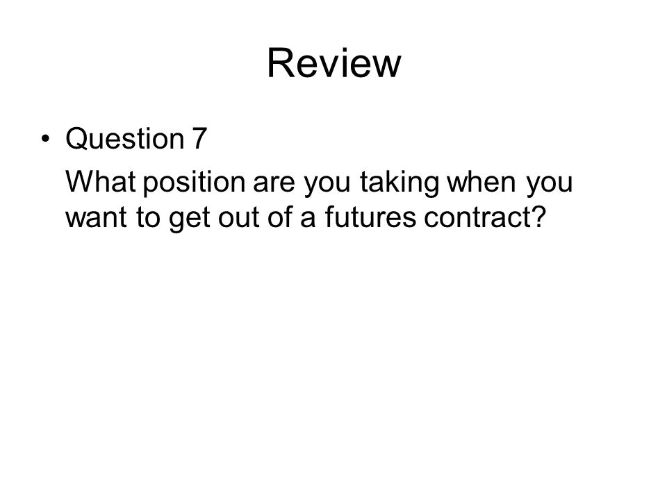 Review Question 7 What position are you taking when you want to get out of a futures contract