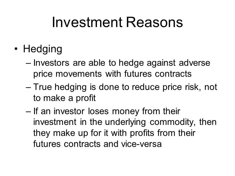 Investment Reasons Hedging –Investors are able to hedge against adverse price movements with futures contracts –True hedging is done to reduce price r