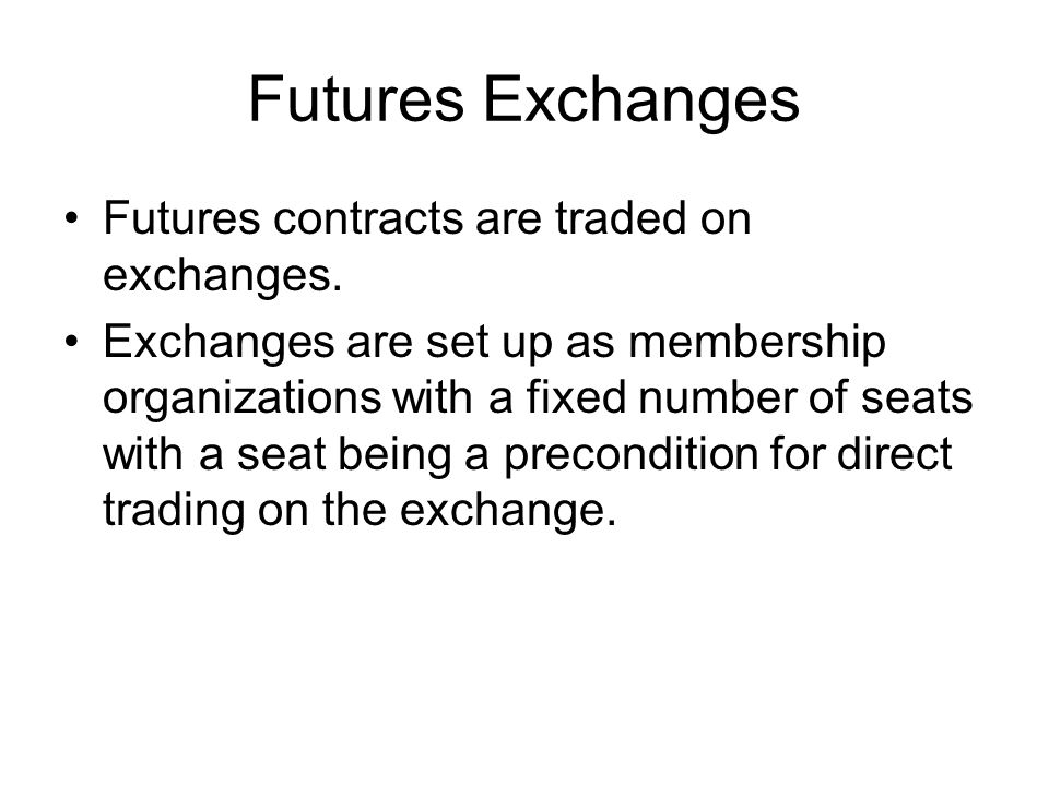 Futures Exchanges Futures contracts are traded on exchanges.
