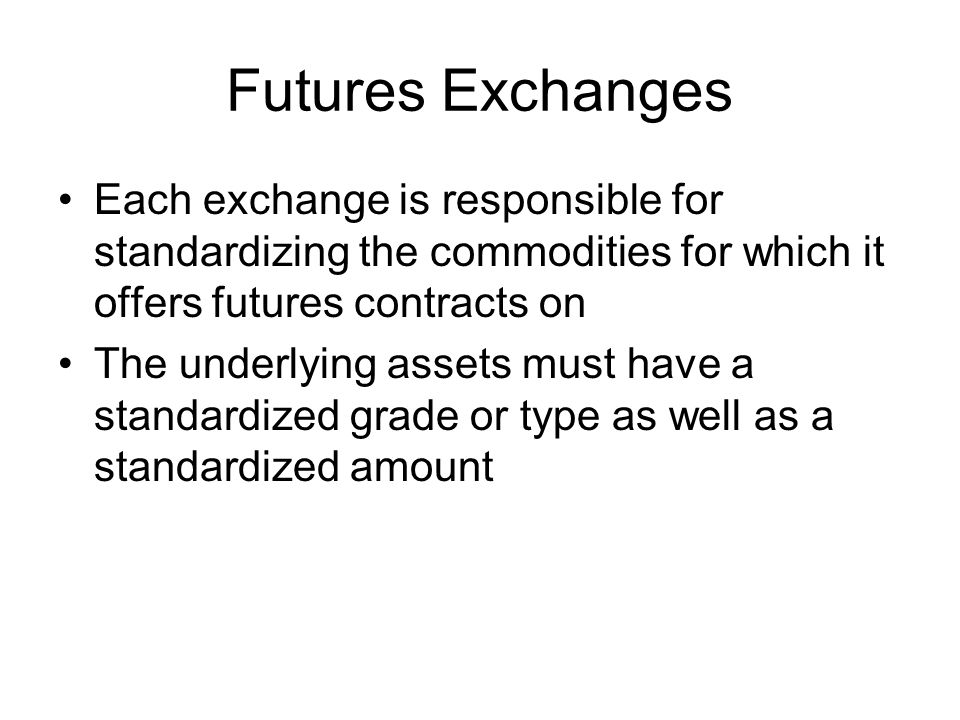 Futures Exchanges Each exchange is responsible for standardizing the commodities for which it offers futures contracts on The underlying assets must h