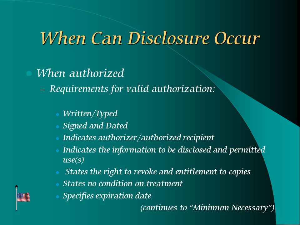 When Can Disclosure Occur When authorized – Requirements for valid authorization: Written/Typed Signed and Dated Indicates authorizer/authorized recipient Indicates the information to be disclosed and permitted use(s) States the right to revoke and entitlement to copies States no condition on treatment Specifies expiration date (continues to Minimum Necessary )