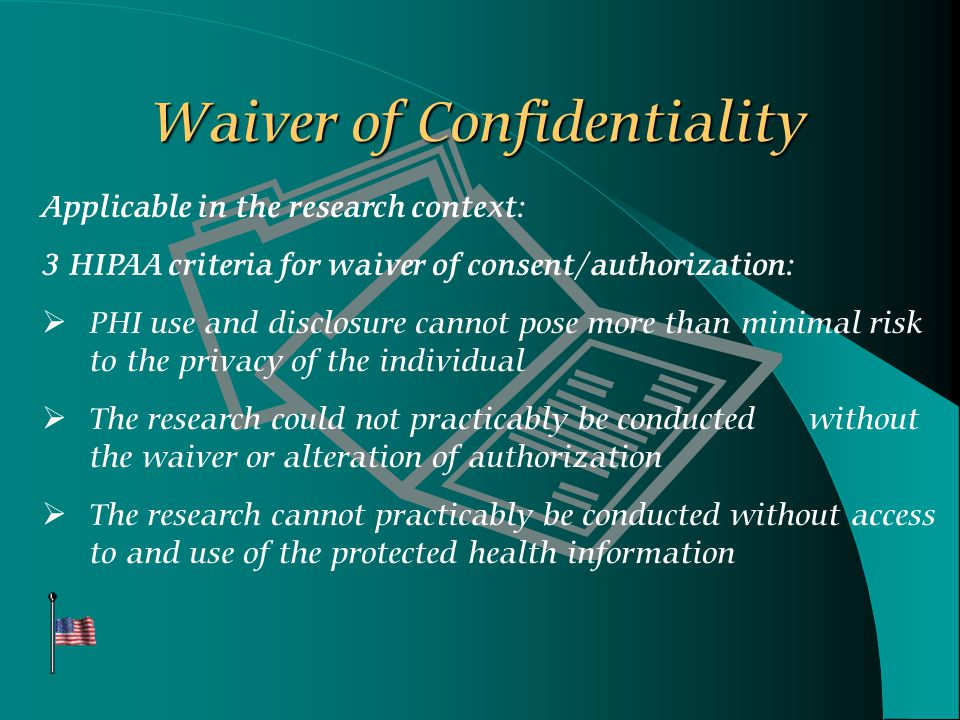 Waiver of Confidentiality Applicable in the research context: 3 HIPAA criteria for waiver of consent/authorization:  PHI use and disclosure cannot pose more than minimal risk to the privacy of the individual  The research could not practicably be conducted without the waiver or alteration of authorization  The research cannot practicably be conducted without access to and use of the protected health information