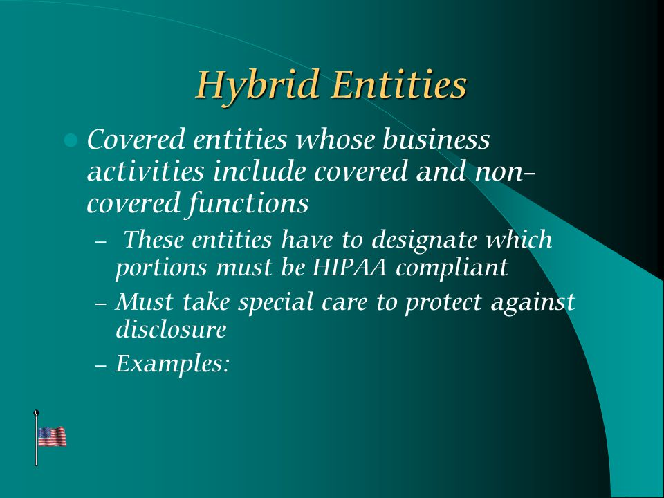 Hybrid Entities Covered entities whose business activities include covered and non- covered functions – These entities have to designate which portions must be HIPAA compliant – Must take special care to protect against disclosure – Examples: