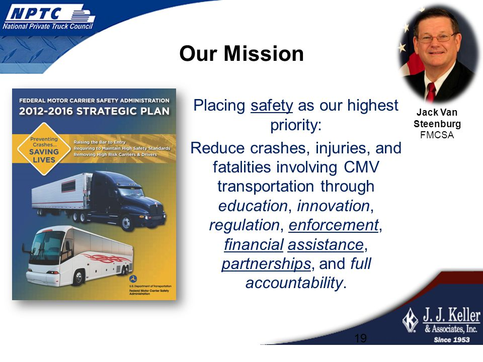 Our Mission Placing safety as our highest priority: Reduce crashes, injuries, and fatalities involving CMV transportation through education, innovation, regulation, enforcement, financial assistance, partnerships, and full accountability.