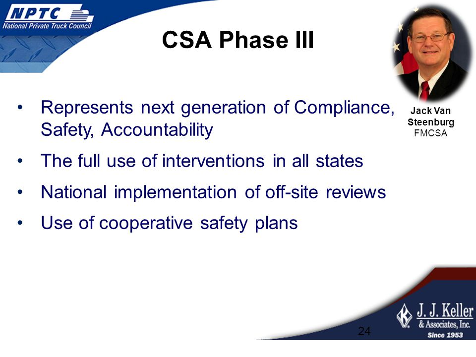 CSA Phase III Represents next generation of Compliance, Safety, Accountability The full use of interventions in all states National implementation of off-site reviews Use of cooperative safety plans 24 Jack Van Steenburg FMCSA