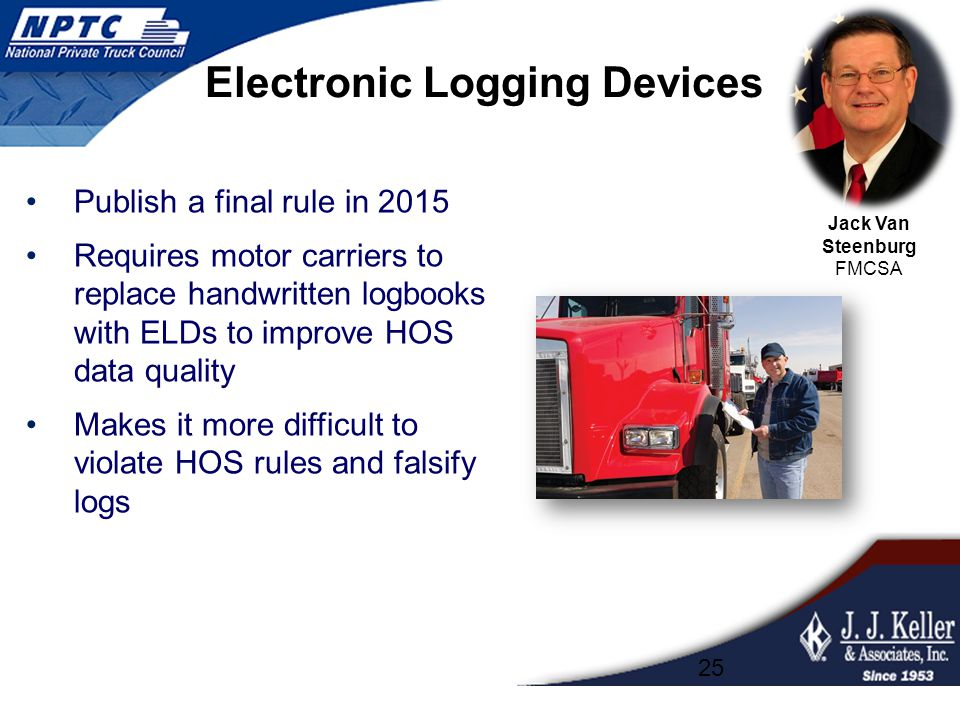 Electronic Logging Devices Publish a final rule in 2015 Requires motor carriers to replace handwritten logbooks with ELDs to improve HOS data quality Makes it more difficult to violate HOS rules and falsify logs 25 Jack Van Steenburg FMCSA