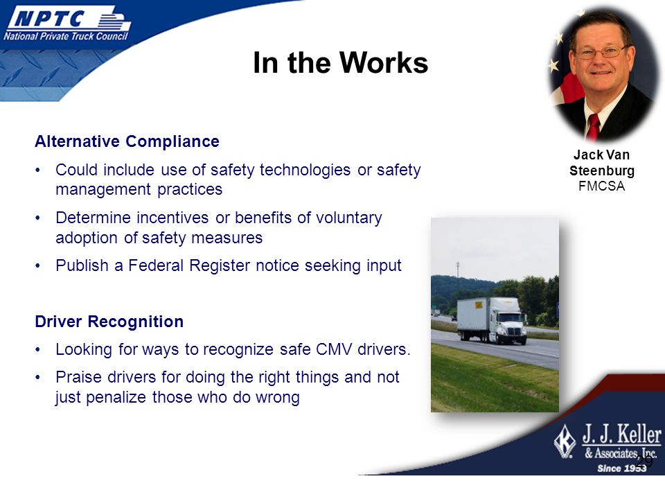 In the Works Alternative Compliance Could include use of safety technologies or safety management practices Determine incentives or benefits of voluntary adoption of safety measures Publish a Federal Register notice seeking input Driver Recognition Looking for ways to recognize safe CMV drivers.