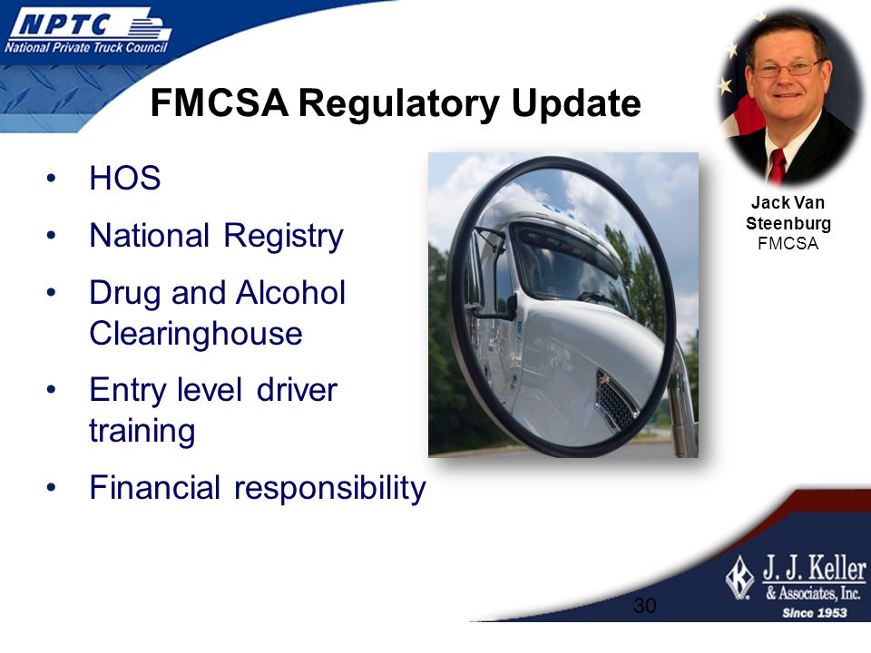 FMCSA Regulatory Update HOS National Registry Drug and Alcohol Clearinghouse Entry level driver training Financial responsibility 30 Jack Van Steenbur
