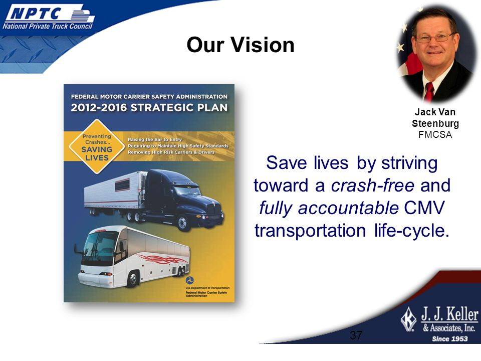 Our Vision Save lives by striving toward a crash-free and fully accountable CMV transportation life-cycle. 37 Jack Van Steenburg FMCSA