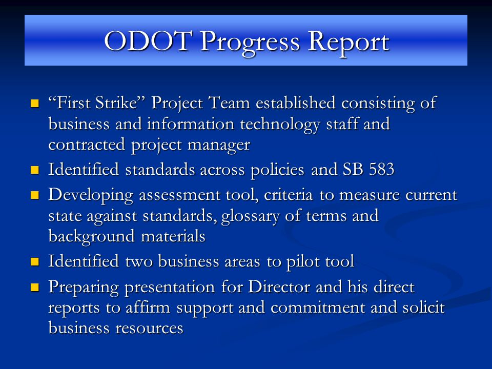 ODOT Progress Report First Strike Project Team established consisting of business and information technology staff and contracted project manager First Strike Project Team established consisting of business and information technology staff and contracted project manager Identified standards across policies and SB 583 Identified standards across policies and SB 583 Developing assessment tool, criteria to measure current state against standards, glossary of terms and background materials Developing assessment tool, criteria to measure current state against standards, glossary of terms and background materials Identified two business areas to pilot tool Identified two business areas to pilot tool Preparing presentation for Director and his direct reports to affirm support and commitment and solicit business resources Preparing presentation for Director and his direct reports to affirm support and commitment and solicit business resources